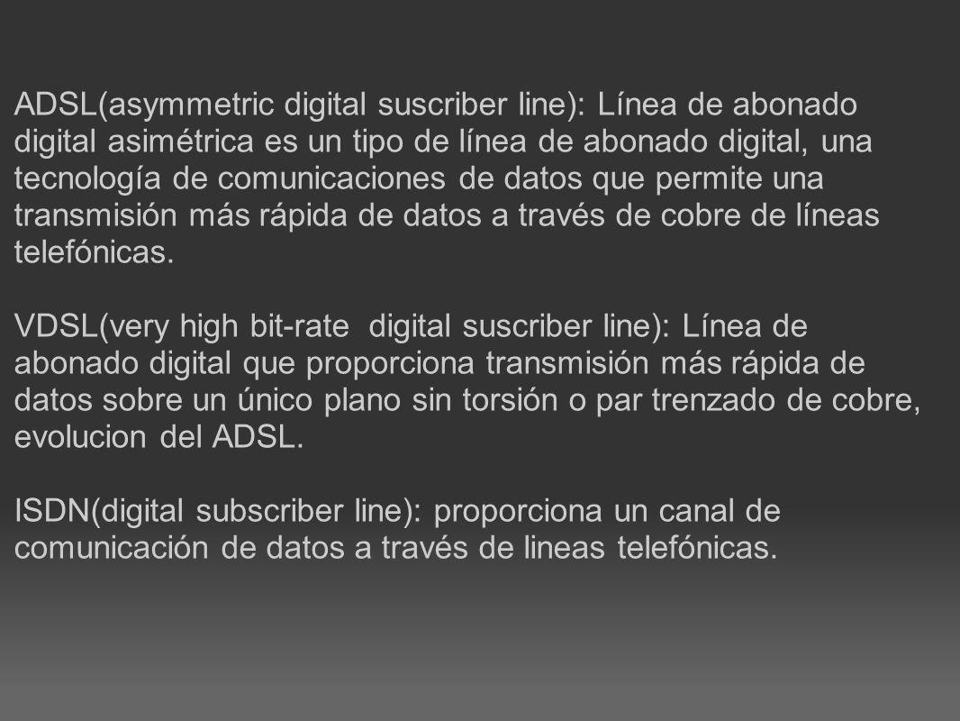 ADSL(asymmetric digital suscriber line): Línea de abonado digital asimétrica es un tipo de línea de abonado digital, una tecnología de comunicaciones