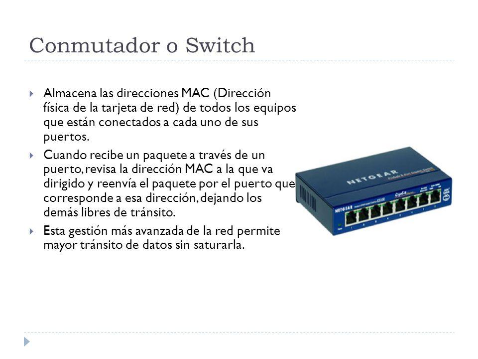 Conmutador o Switch Almacena las direcciones MAC (Dirección física de la tarjeta de red) de todos los equipos que están conectados a cada uno de sus p