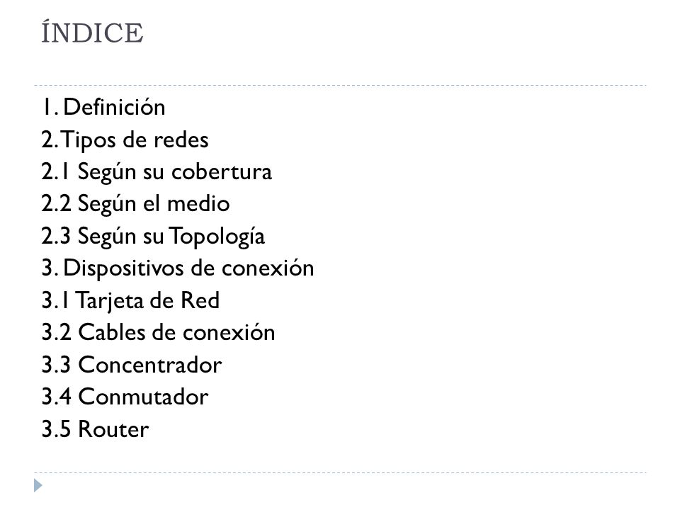 ÍNDICE 1. Definición 2. Tipos de redes 2.1 Según su cobertura 2.2 Según el medio 2.3 Según su Topología 3. Dispositivos de conexión 3.1 Tarjeta de Red