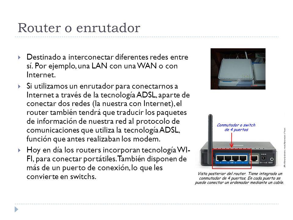 Router o enrutador Destinado a interconectar diferentes redes entre sí. Por ejemplo, una LAN con una WAN o con Internet. Si utilizamos un enrutador pa