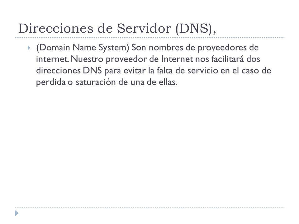 Direcciones de Servidor (DNS), (Domain Name System) Son nombres de proveedores de internet. Nuestro proveedor de Internet nos facilitará dos direccion