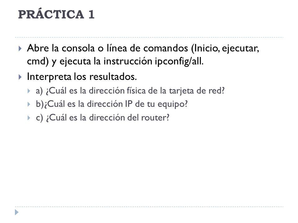 PRÁCTICA 1 Abre la consola o línea de comandos (Inicio, ejecutar, cmd) y ejecuta la instrucción ipconfig/all. Interpreta los resultados. a) ¿Cuál es l