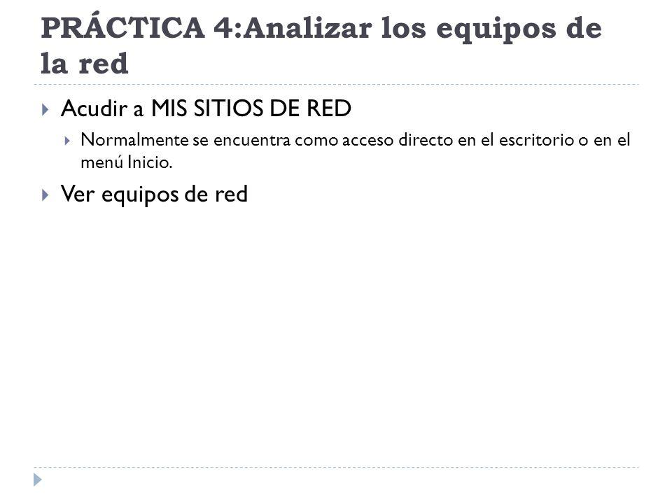 PRÁCTICA 4:Analizar los equipos de la red Acudir a MIS SITIOS DE RED Normalmente se encuentra como acceso directo en el escritorio o en el menú Inicio