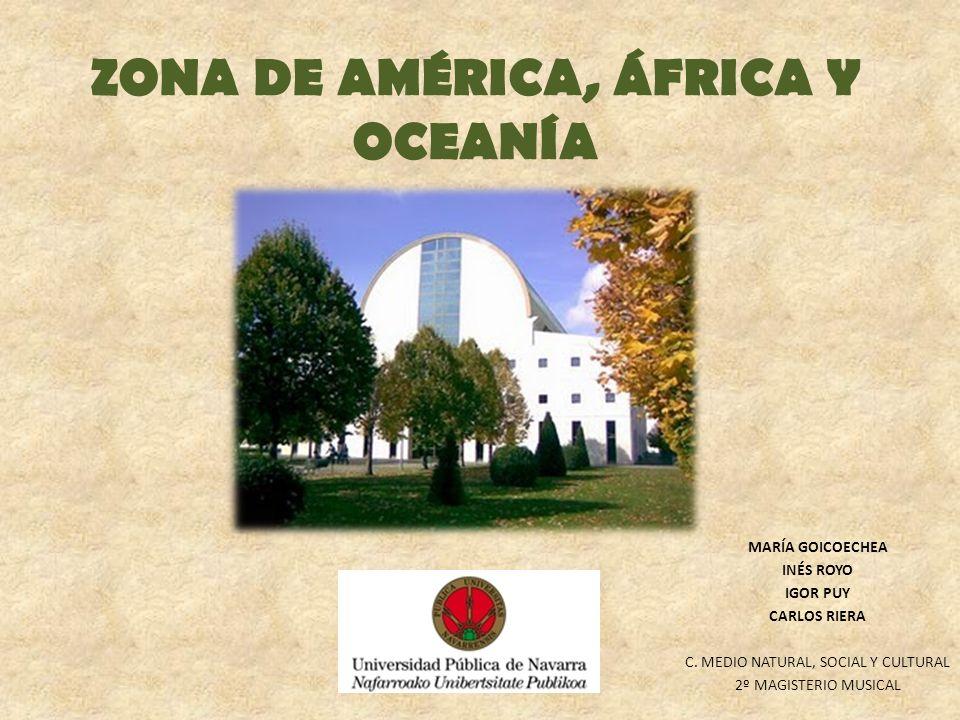 ZONA DE AMÉRICA, ÁFRICA Y OCEANÍA MARÍA GOICOECHEA INÉS ROYO IGOR PUY CARLOS RIERA C. MEDIO NATURAL, SOCIAL Y CULTURAL 2º MAGISTERIO MUSICAL