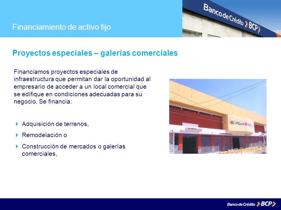 Financiamiento de activo fijo Proyectos especiales – galerías comerciales Financiamos proyectos especiales de infraestructura que permitan dar la opor
