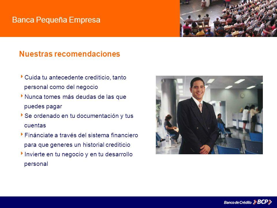 Banca Pequeña Empresa Nuestras recomendaciones Cuida tu antecedente crediticio, tanto. personal como del negocio Nunca tomes más deudas de las que. pu