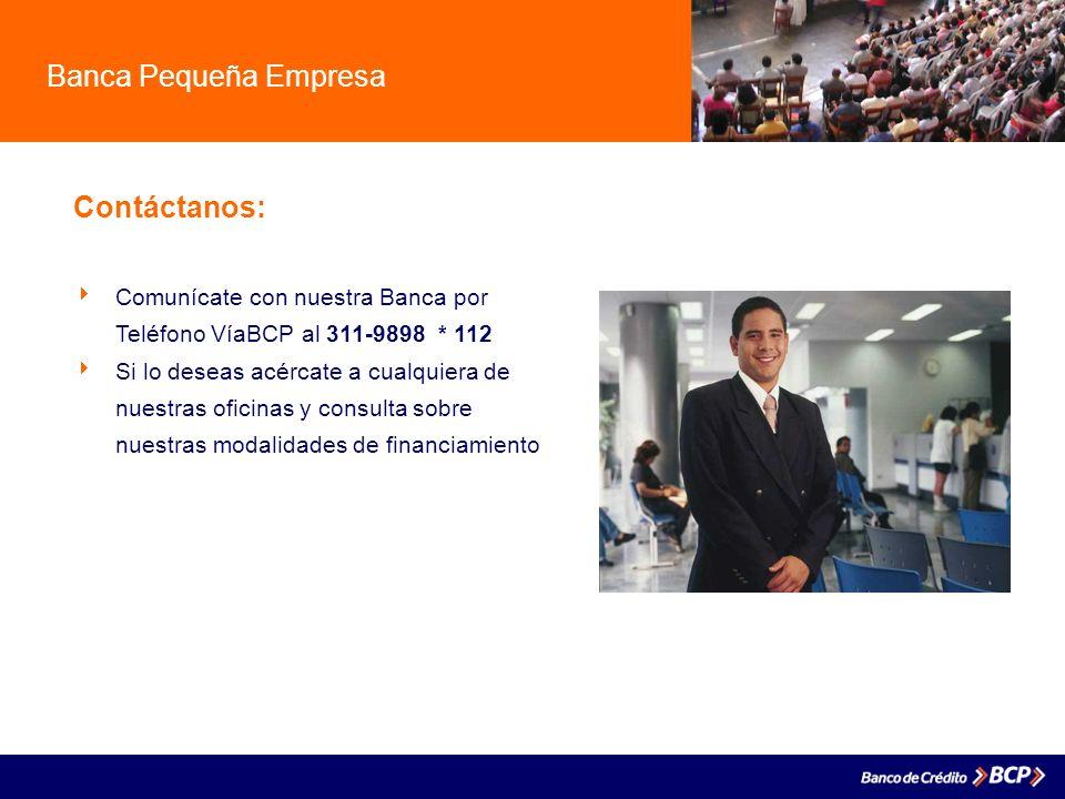 Banca Pequeña Empresa Contáctanos: Comunícate con nuestra Banca por Teléfono VíaBCP al 311-9898 * 112 Si lo deseas acércate a cualquiera de nuestras o