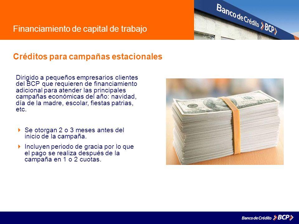 Financiamiento de capital de trabajo Créditos para campañas estacionales Dirigido a pequeños empresarios clientes del BCP que requieren de financiamie