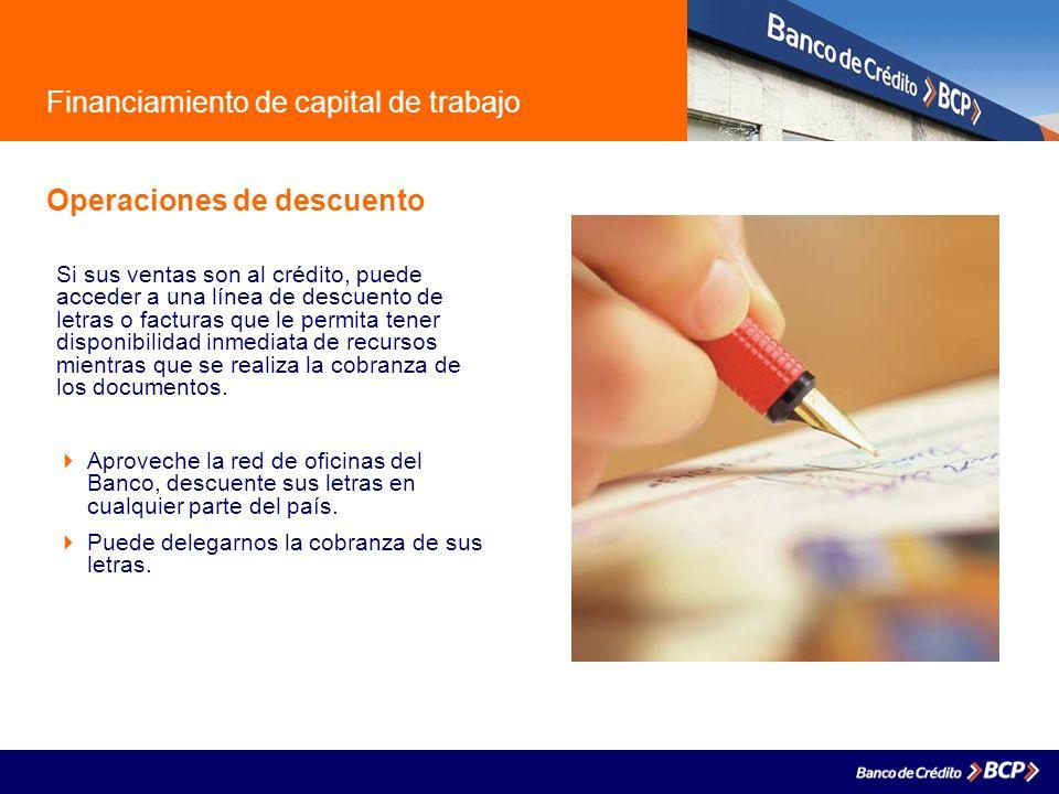 Financiamiento de capital de trabajo Operaciones de descuento Si sus ventas son al crédito, puede acceder a una línea de descuento de letras o factura