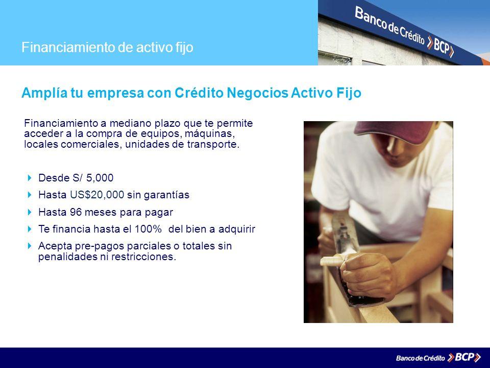 Financiamiento de activo fijo Amplía tu empresa con Crédito Negocios Activo Fijo Financiamiento a mediano plazo que te permite acceder a la compra de