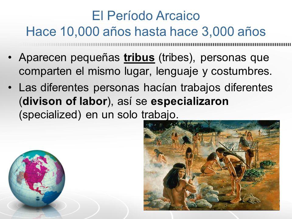 El Período Arcaico Hace 10,000 años hasta hace 3,000 años Aparecen pequeñas tribus (tribes), personas que comparten el mismo lugar, lenguaje y costumb