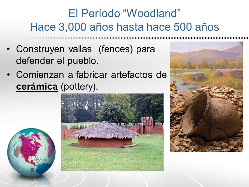 El Período Woodland Hace 3,000 años hasta hace 500 años Construyen vallas (fences) para defender el pueblo. Comienzan a fabricar artefactos de cerámic