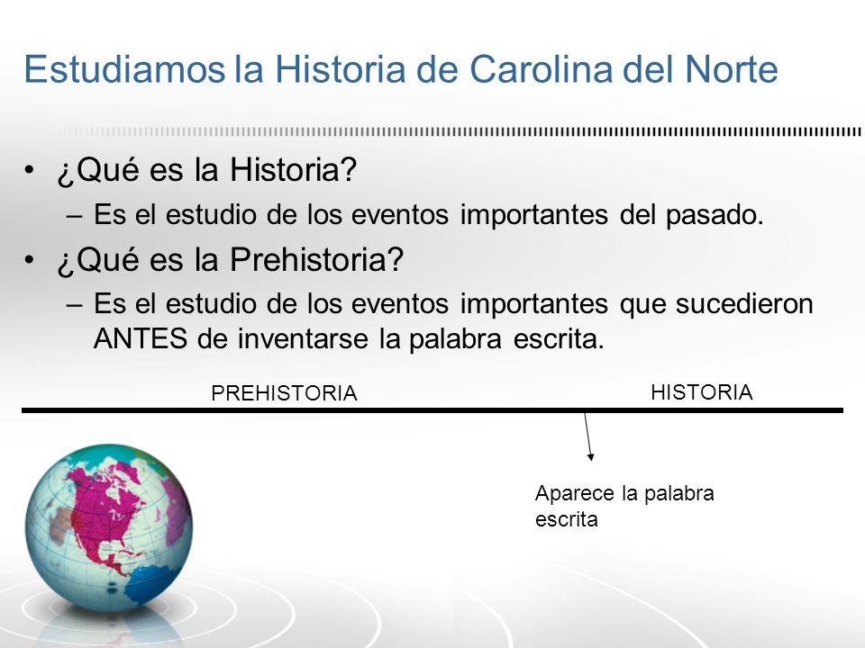 Estudiamos la Historia de Carolina del Norte ¿Qué es la Historia? –Es el estudio de los eventos importantes del pasado. ¿Qué es la Prehistoria? –Es el