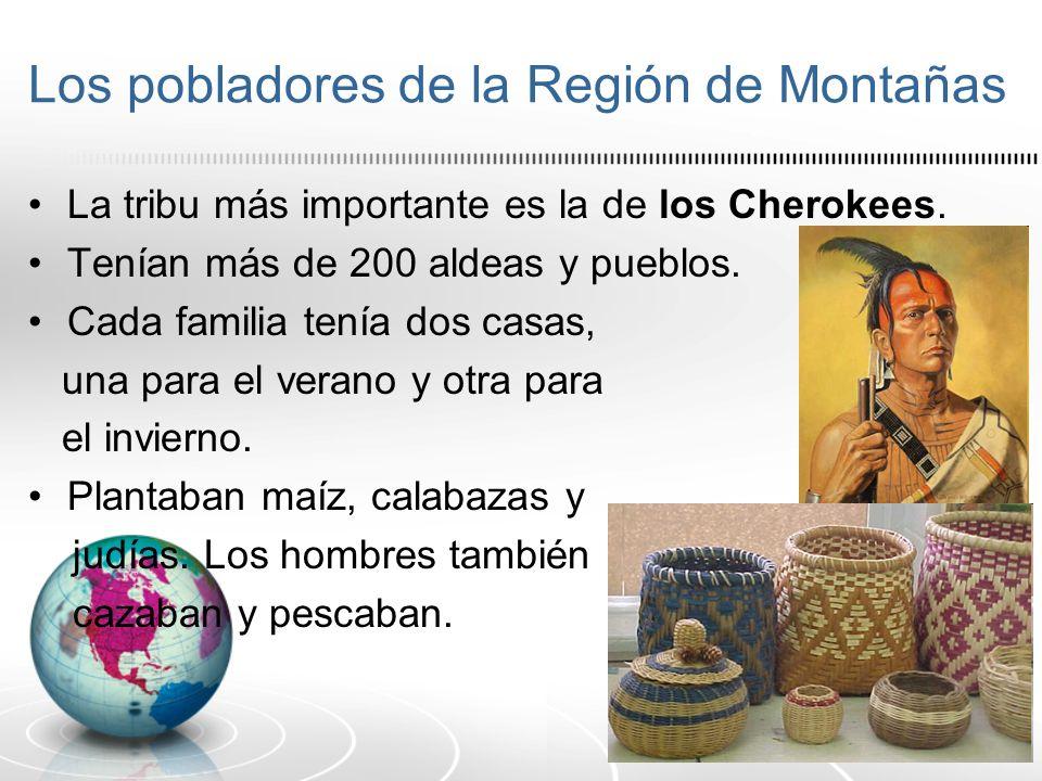 Los pobladores de la Región de Montañas La tribu más importante es la de los Cherokees. Tenían más de 200 aldeas y pueblos. Cada familia tenía dos cas