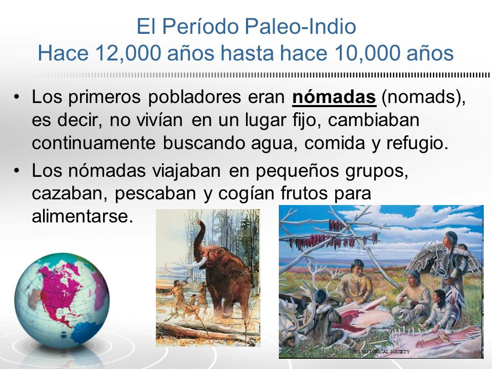 El Período Paleo-Indio Hace 12,000 años hasta hace 10,000 años Los primeros pobladores eran nómadas (nomads), es decir, no vivían en un lugar fijo, ca