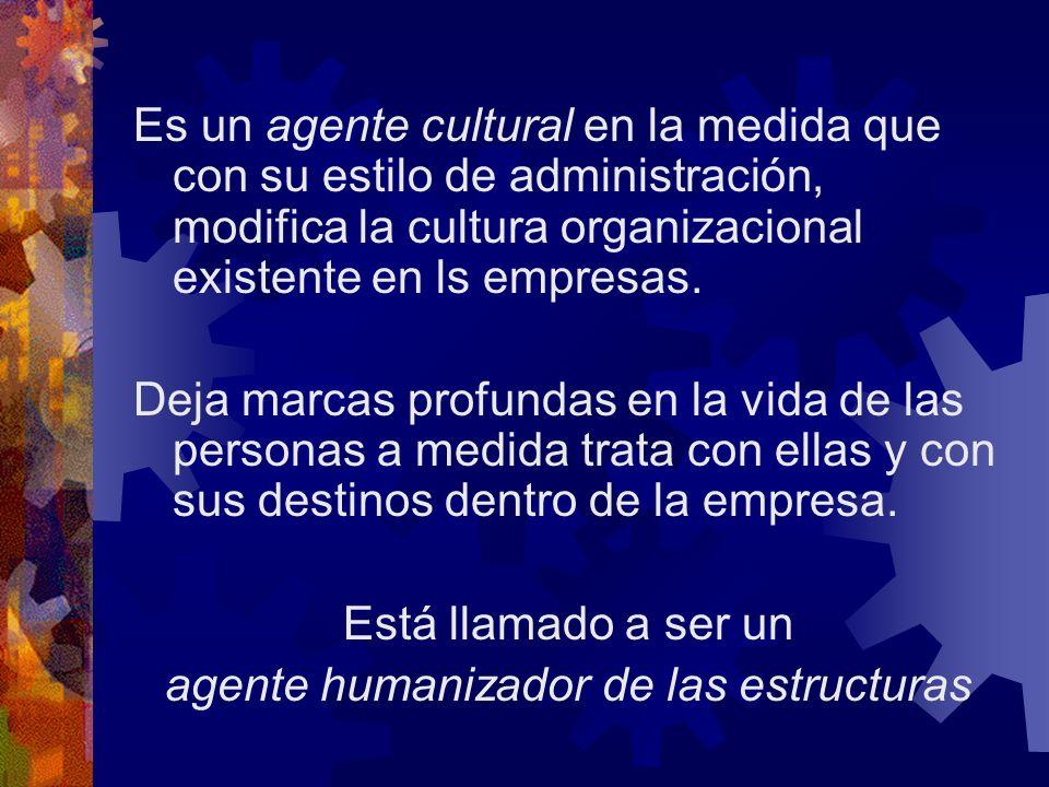 Es un agente cultural en la medida que con su estilo de administración, modifica la cultura organizacional existente en ls empresas.