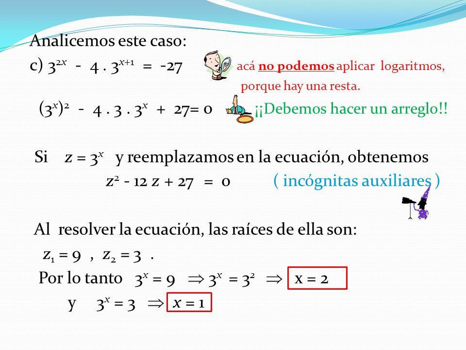d) Otro caso parecido: 25 x + 5 x = 20 (5 x ) 2 + 5 x = 20 hacemos el arreglo Si z = 5 x z 2 + z – 20 = 0 Las raíces de la ecuación cuadrática: z 1 = 4, z 2 = -5.