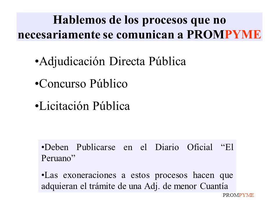 PROMPYME Hablemos de los procesos que no necesariamente se comunican a PROMPYME Adjudicación Directa Pública Concurso Público Licitación Pública Deben Publicarse en el Diario Oficial El Peruano Las exoneraciones a estos procesos hacen que adquieran el trámite de una Adj.