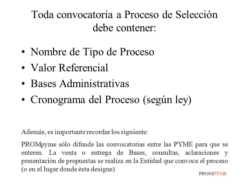 PROMPYME Toda convocatoria a Proceso de Selección debe contener: Nombre de Tipo de Proceso Valor Referencial Bases Administrativas Cronograma del Proceso (según ley) Además, es importante recordar los siguiente: PROMpyme sólo difunde las convocatorias entre las PYME para que se enteren.