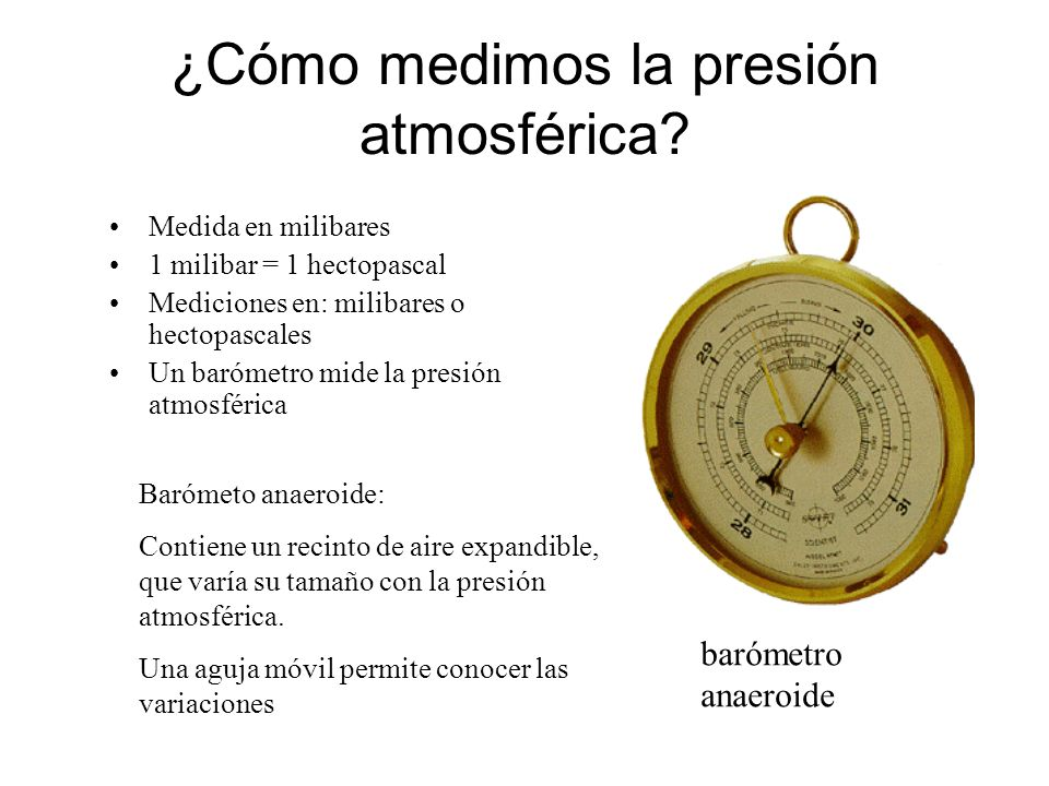 ¿Cómo medimos la presión atmosférica? Medida en milibares 1 milibar = 1 hectopascal Mediciones en: milibares o hectopascales Un barómetro mide la pres