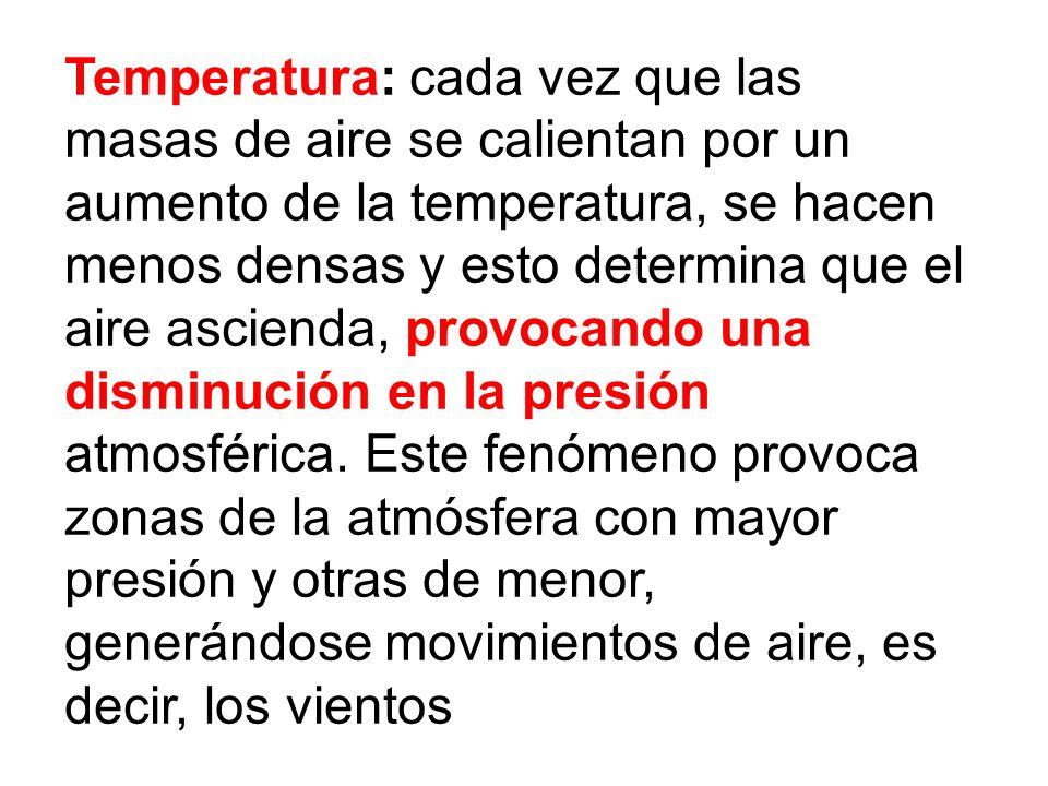 Temperatura: cada vez que las masas de aire se calientan por un aumento de la temperatura, se hacen menos densas y esto determina que el aire ascienda