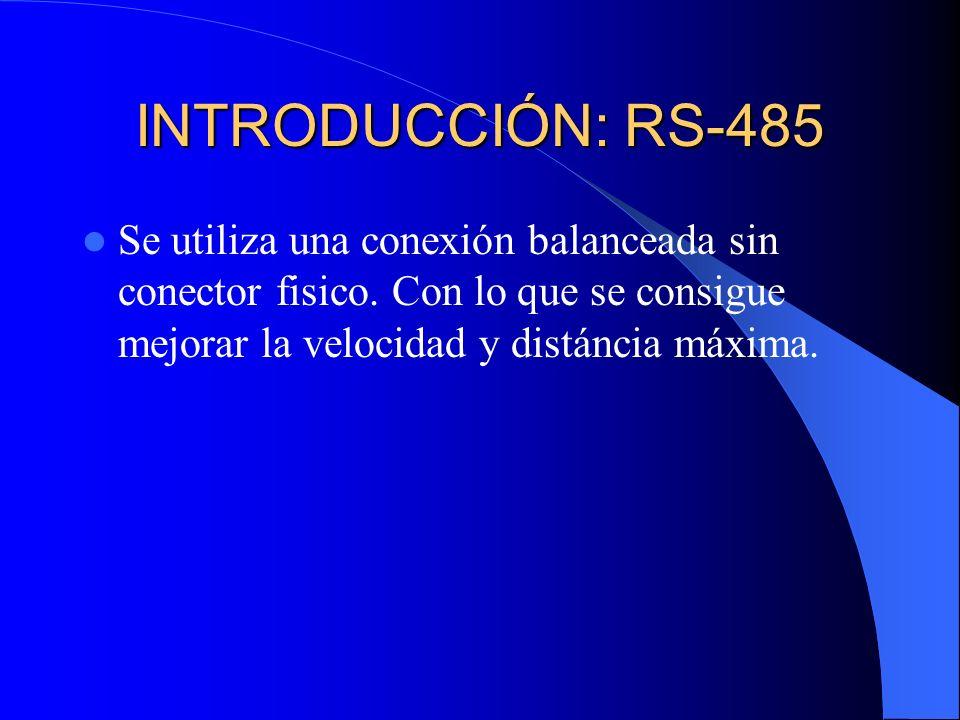 INTRODUCCIÓN: RS-485 Se utiliza una conexión balanceada sin conector fisico. Con lo que se consigue mejorar la velocidad y distáncia máxima.