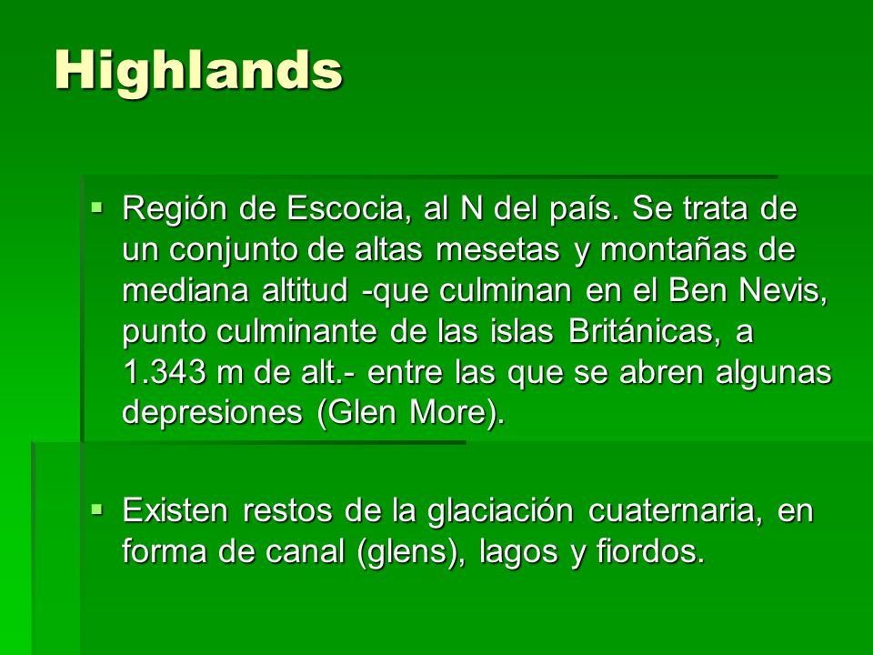 Highlands Región de Escocia, al N del país. Se trata de un conjunto de altas mesetas y montañas de mediana altitud -que culminan en el Ben Nevis, punt