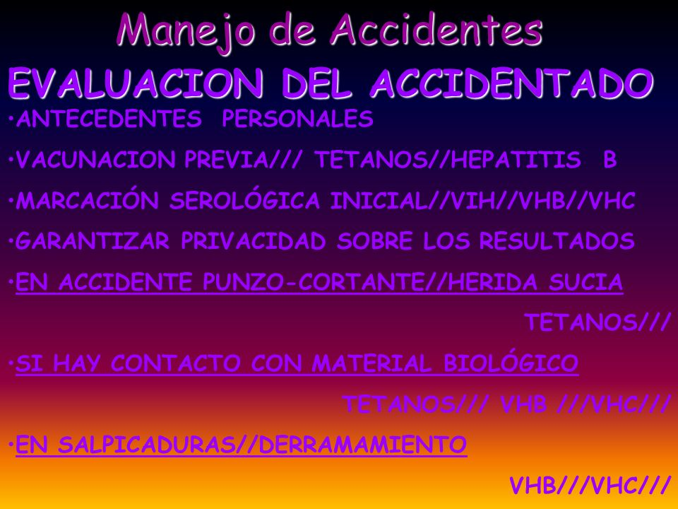 Manejo de Accidentes EVALUACION DE LA FUENTE CONOCIDA: INTERROGATORIO//EXAMEN FISICO/// EVALUAR ANTECEDENTES DE EXPOSICIÓN PREVIA SEROLOGÍA INICIAL/// VIH//VHB//VHC/// EVALUAR SEGUIMIENTO POSTERIOR GARANTIZAR CONFIDENCIALIDAD DESCONOCIDA: SE INTERPRETA COMO POSITIVA