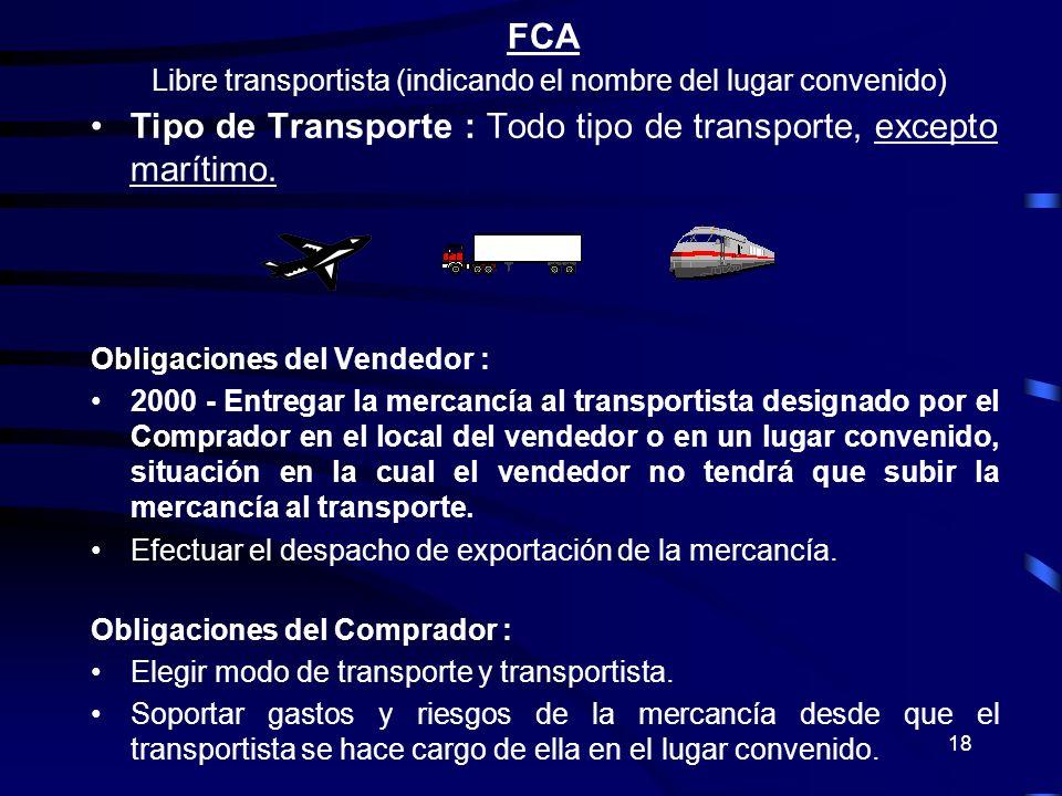 18 FCA Libre transportista (indicando el nombre del lugar convenido) Tipo de Transporte : Todo tipo de transporte, excepto marítimo. Obligaciones del