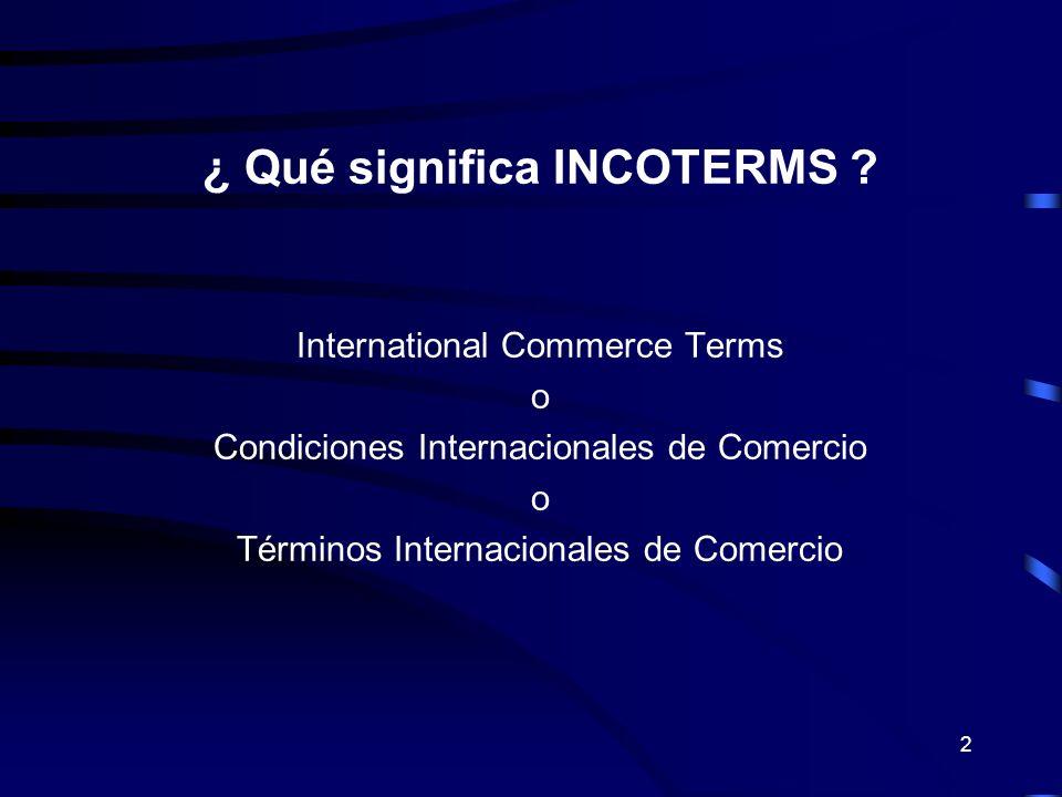 2 ¿ Qué significa INCOTERMS ? International Commerce Terms o Condiciones Internacionales de Comercio o Términos Internacionales de Comercio