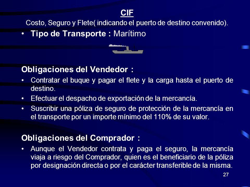 27 CIF Costo, Seguro y Flete( indicando el puerto de destino convenido). Tipo de Transporte : Marítimo Obligaciones del Vendedor : Contratar el buque