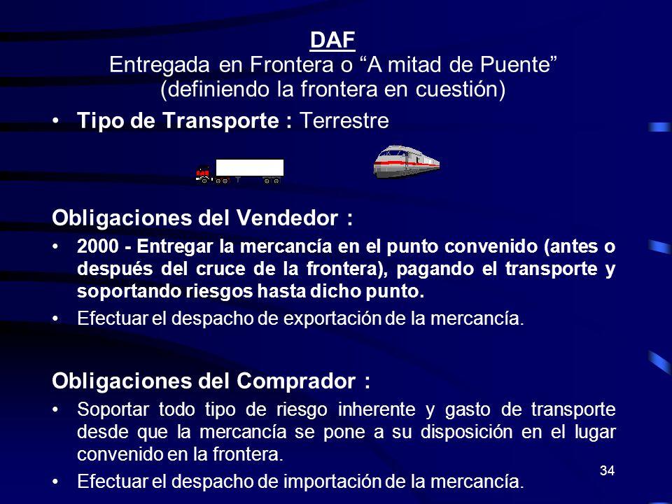 34 DAF Entregada en Frontera o A mitad de Puente (definiendo la frontera en cuestión) Tipo de Transporte : Terrestre Obligaciones del Vendedor : 2000