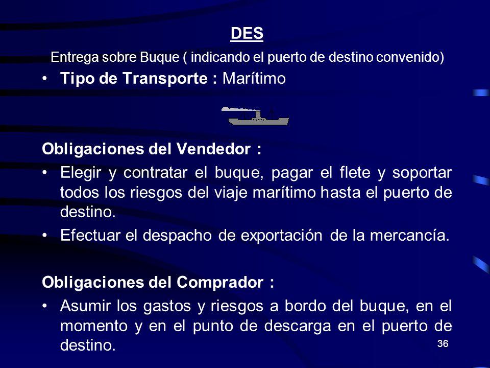 36 DES Entrega sobre Buque ( indicando el puerto de destino convenido) Tipo de Transporte : Marítimo Obligaciones del Vendedor : Elegir y contratar el