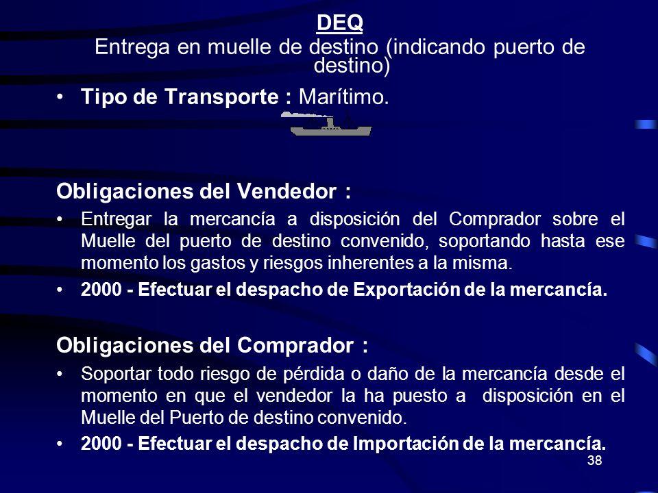 38 DEQ Entrega en muelle de destino (indicando puerto de destino) Tipo de Transporte : Marítimo. Obligaciones del Vendedor : Entregar la mercancía a d