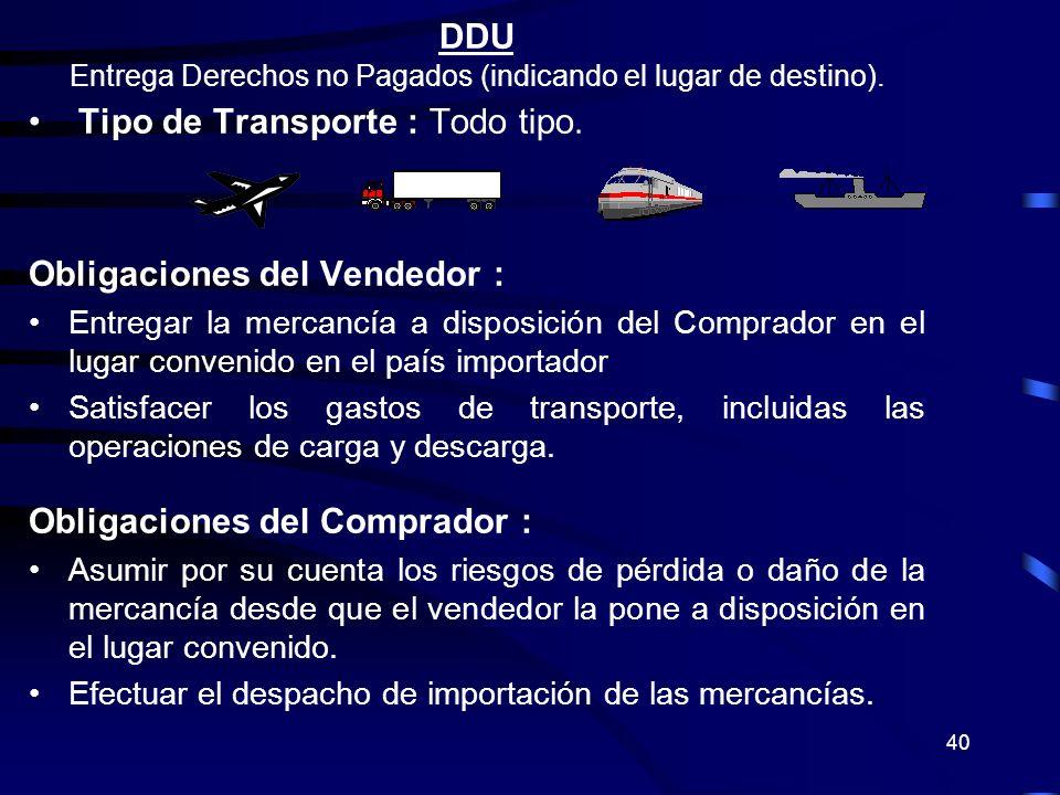 40 DDU Entrega Derechos no Pagados (indicando el lugar de destino). Tipo de Transporte : Todo tipo. Obligaciones del Vendedor : Entregar la mercancía