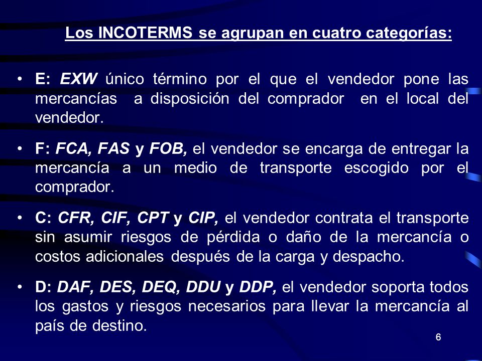 6 Los INCOTERMS se agrupan en cuatro categorías: E: EXW único término por el que el vendedor pone las mercancías a disposición del comprador en el loc