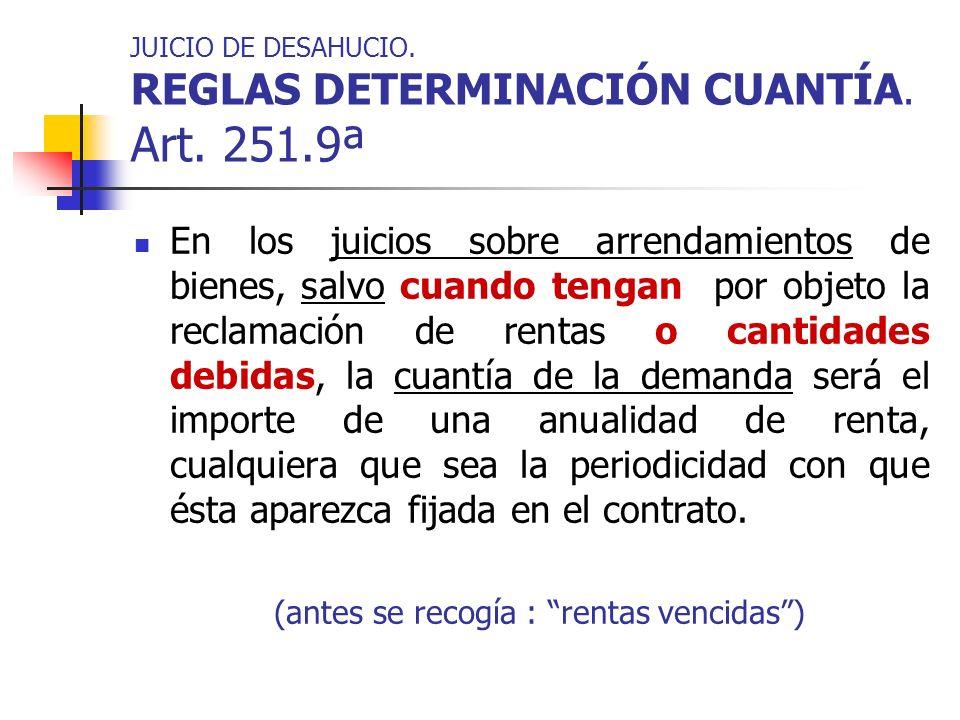 JUICIO DE DESAHUCIO. REGLAS DETERMINACIÓN CUANTÍA. Art. 251.9ª En los juicios sobre arrendamientos de bienes, salvo cuando tengan por objeto la reclam
