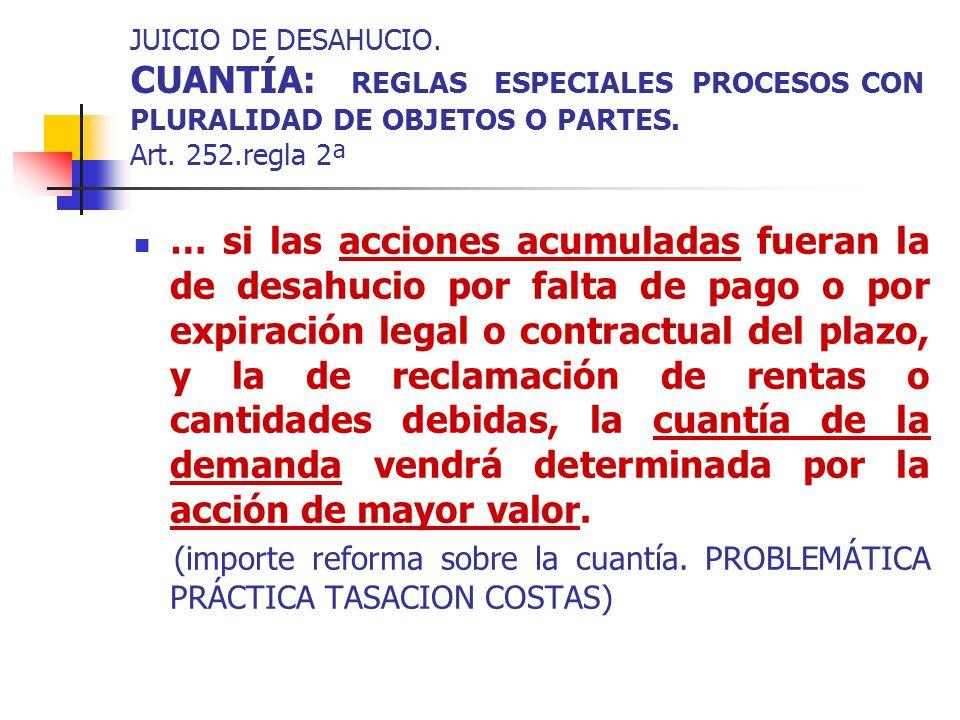 JUICIO DE DESAHUCIO. CUANTÍA: REGLAS ESPECIALES PROCESOS CON PLURALIDAD DE OBJETOS O PARTES. Art. 252.regla 2ª … si las acciones acumuladas fueran la