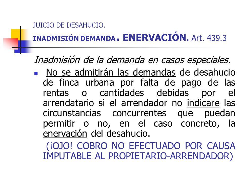 JUICIO DE DESAHUCIO. INADMISIÓN DEMANDA. ENERVACIÓN. Art. 439.3 Inadmisión de la demanda en casos especiales. No se admitirán las demandas de desahuci