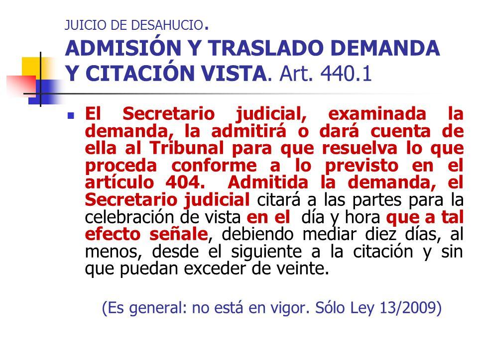 JUICIO DE DESAHUCIO. ADMISIÓN Y TRASLADO DEMANDA Y CITACIÓN VISTA. Art. 440.1 El Secretario judicial, examinada la demanda, la admitirá o dará cuenta