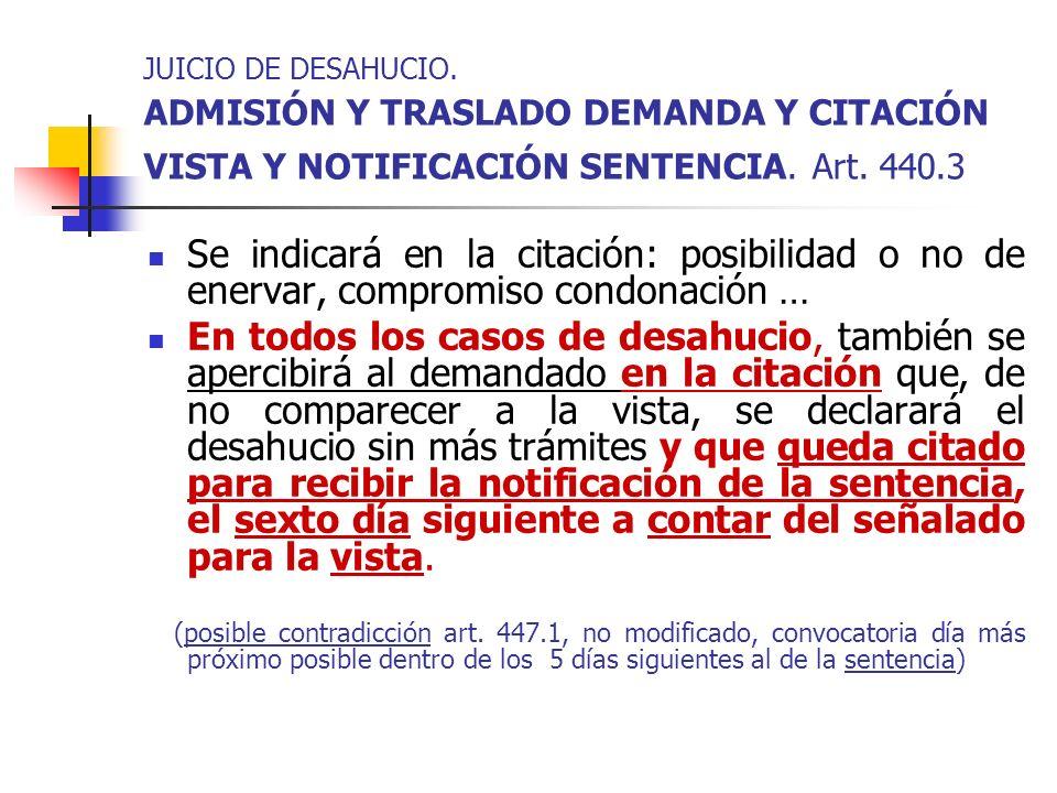 JUICIO DE DESAHUCIO. ADMISIÓN Y TRASLADO DEMANDA Y CITACIÓN VISTA Y NOTIFICACIÓN SENTENCIA. Art. 440.3 Se indicará en la citación: posibilidad o no de