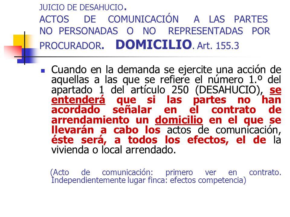 JUICIO DE DESAHUCIO. ACTOS DE COMUNICACIÓN A LAS PARTES NO PERSONADAS O NO REPRESENTADAS POR PROCURADOR. DOMICILIO. Art. 155.3 Cuando en la demanda se