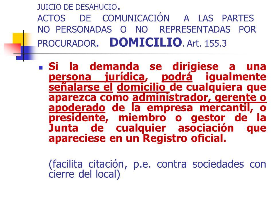 JUICIO DE DESAHUCIO. ACTOS DE COMUNICACIÓN A LAS PARTES NO PERSONADAS O NO REPRESENTADAS POR PROCURADOR. DOMICILIO. Art. 155.3 Si la demanda se dirigi