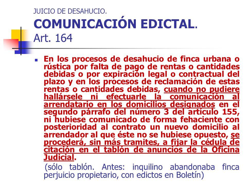 JUICIO DE DESAHUCIO. COMUNICACIÓN EDICTAL. Art. 164 En los procesos de desahucio de finca urbana o rústica por falta de pago de rentas o cantidades de