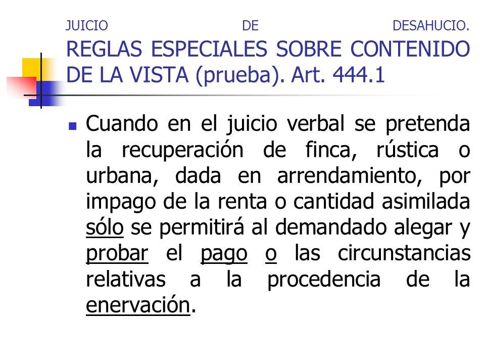 JUICIO DE DESAHUCIO. REGLAS ESPECIALES SOBRE CONTENIDO DE LA VISTA (prueba). Art. 444.1 Cuando en el juicio verbal se pretenda la recuperación de finc