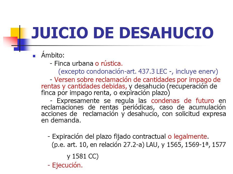 JUICIO DE DESAHUCIO Ámbito: - Finca urbana o rústica. (excepto condonación- art. 437.3 LEC -, incluye enerv) - Versen sobre reclamación de cantidades