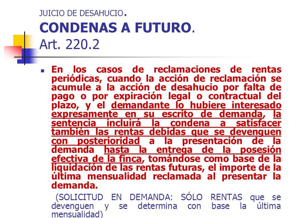 JUICIO DE DESAHUCIO. CONDENAS A FUTURO. Art. 220.2 En los casos de reclamaciones de rentas periódicas, cuando la acción de reclamación se acumule a la