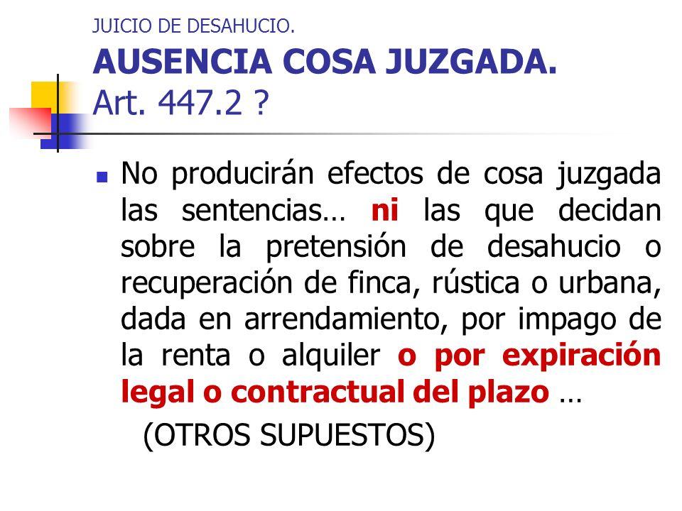JUICIO DE DESAHUCIO. AUSENCIA COSA JUZGADA. Art. 447.2 ? No producirán efectos de cosa juzgada las sentencias… ni las que decidan sobre la pretensión
