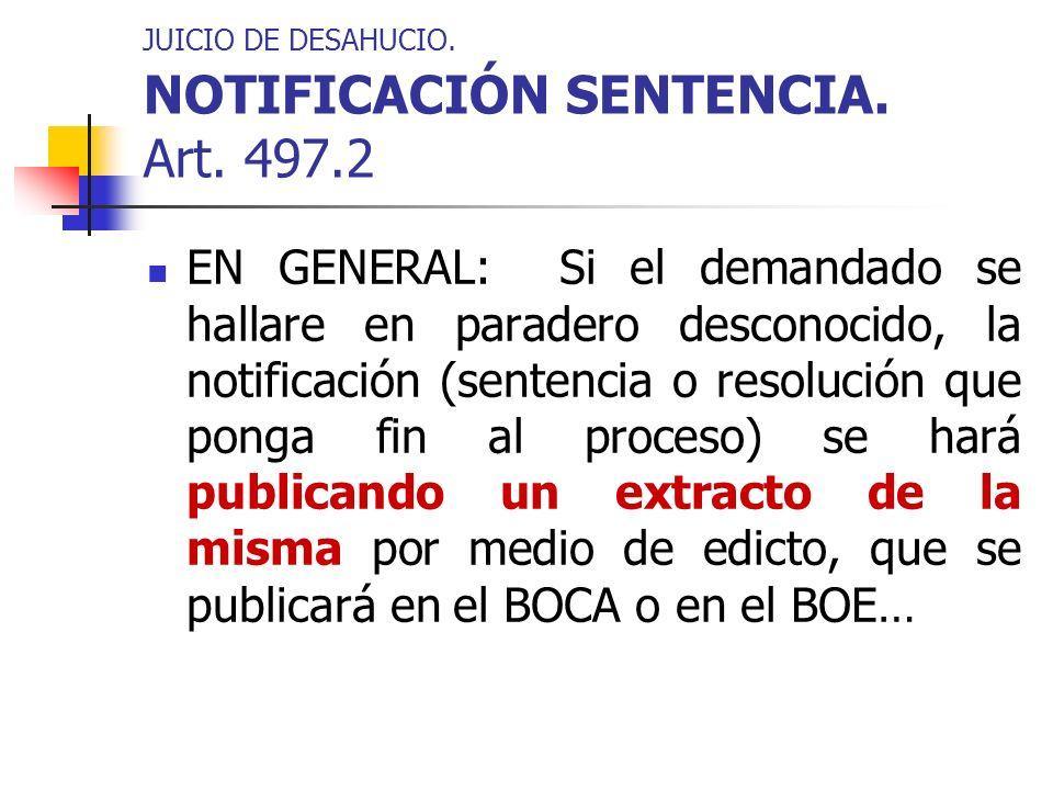 JUICIO DE DESAHUCIO. NOTIFICACIÓN SENTENCIA. Art. 497.2 EN GENERAL: Si el demandado se hallare en paradero desconocido, la notificación (sentencia o r