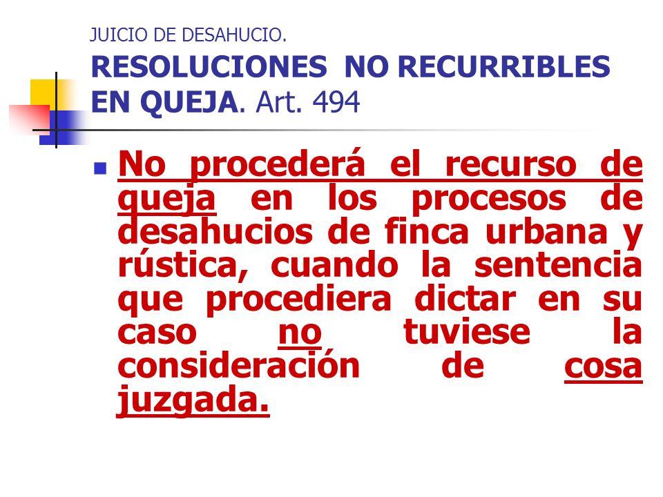 JUICIO DE DESAHUCIO. RESOLUCIONES NO RECURRIBLES EN QUEJA. Art. 494 No procederá el recurso de queja en los procesos de desahucios de finca urbana y r